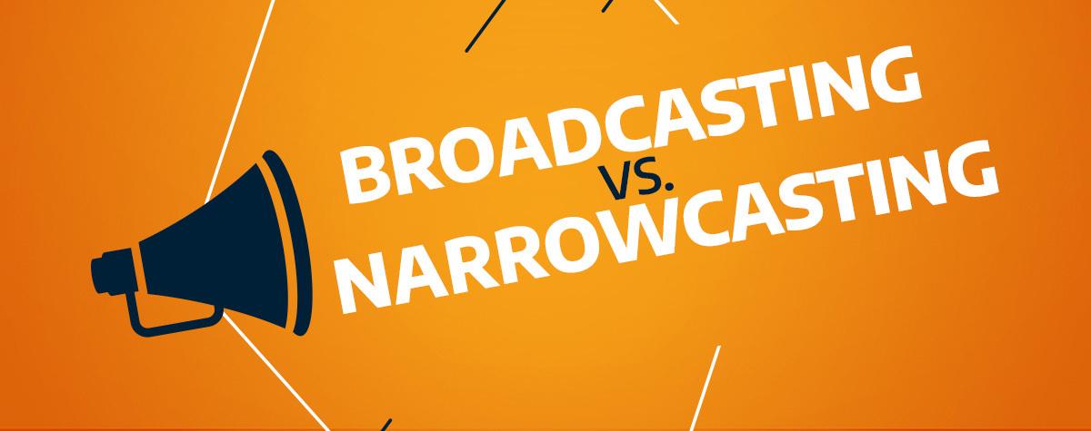 broadcasting vs. narrowcasting
